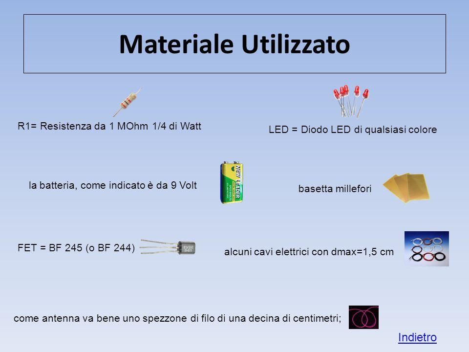 Materiale Utilizzato R1= Resistenza da 1 MOhm 1/4 di Watt LED = Diodo LED di qualsiasi colore FET = BF 245 (o BF 244) la batteria, come indicato è da 9 Volt basetta millefori alcuni cavi elettrici con dmax=1,5 cm come antenna va bene uno spezzone di filo di una decina di centimetri; Indietro