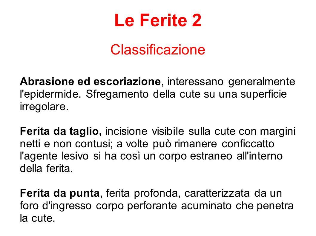 Classificazione Le Ferite 2 Abrasione ed escoriazione, interessano generalmente l'epidermide. Sfregamento della cute su una superficie irregolare. Fer