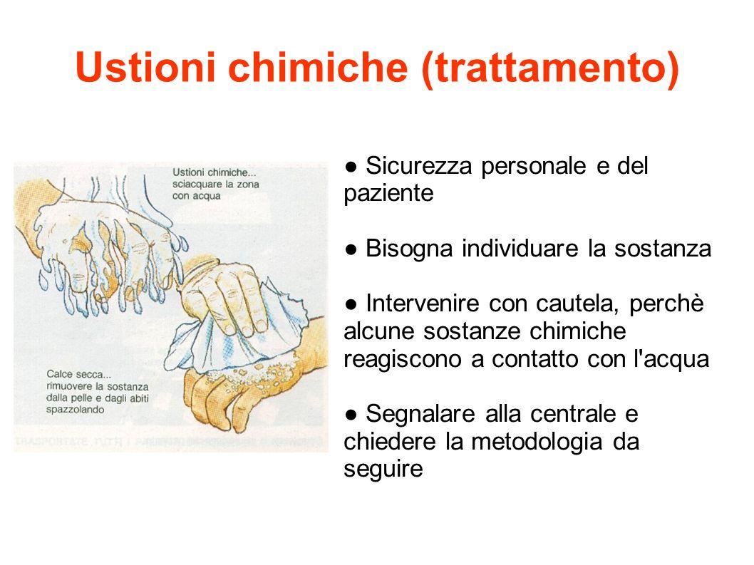 Ustioni chimiche (trattamento) ● Sicurezza personale e del paziente ● Bisogna individuare la sostanza ● Intervenire con cautela, perchè alcune sostanz