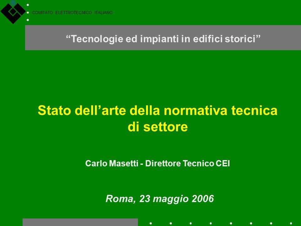 """COMITATO ELETTROTECNICO ITALIANO Stato dell'arte della normativa tecnica di settore Carlo Masetti - Direttore Tecnico CEI Roma, 23 maggio 2006 """"Tecnol"""