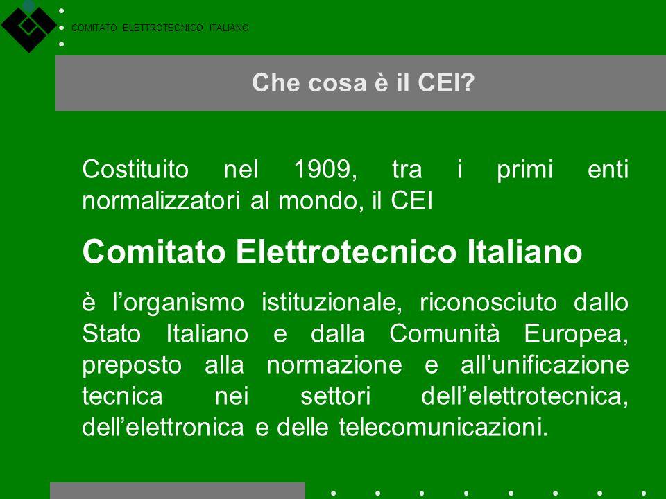 COMITATO ELETTROTECNICO ITALIANO Che cosa è il CEI? Costituito nel 1909, tra i primi enti normalizzatori al mondo, il CEI Comitato Elettrotecnico Ital