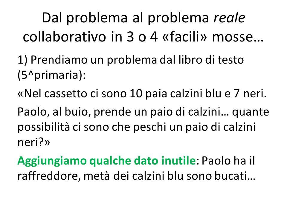 Dal problema al problema reale collaborativo in 3 o 4 «facili» mosse… 1) Prendiamo un problema dal libro di testo (5^primaria): «Nel cassetto ci sono