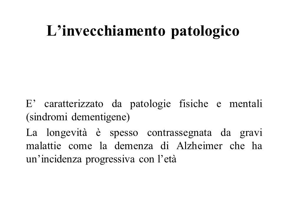 L'invecchiamento patologico E' caratterizzato da patologie fisiche e mentali (sindromi dementigene) La longevità è spesso contrassegnata da gravi mala