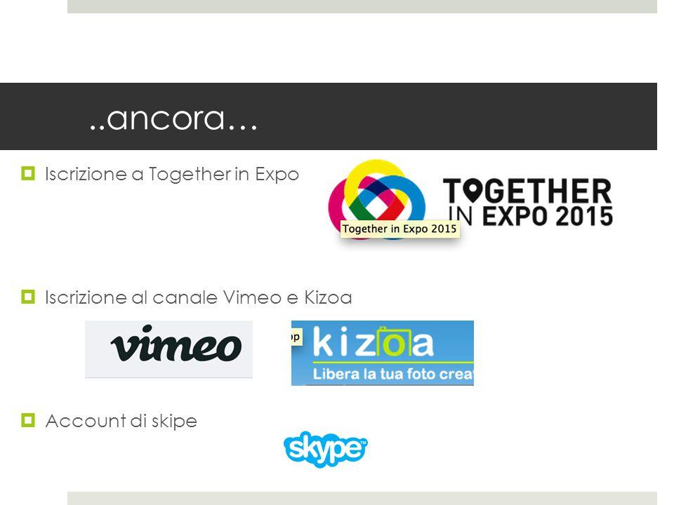 ..ancora…  Iscrizione a Together in Expo  Iscrizione al canale Vimeo e Kizoa  Account di skipe