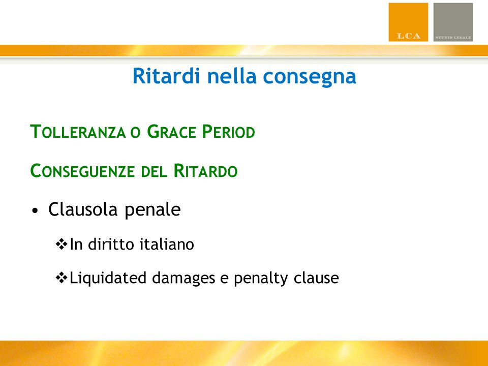 Ritardi nella consegna T OLLERANZA O G RACE P ERIOD C ONSEGUENZE DEL R ITARDO Clausola penale  In diritto italiano  Liquidated damages e penalty cla