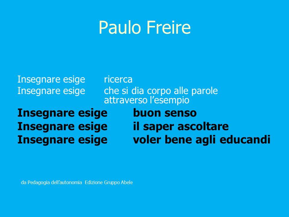 Paulo Freire Insegnare esigericerca Insegnare esigeche si dia corpo alle parole attraverso l'esempio Insegnare esigebuon senso Insegnare esige il saper ascoltare Insegnare esige voler bene agli educandi da Pedagogia dell'autonomia Edizione Gruppo Abele