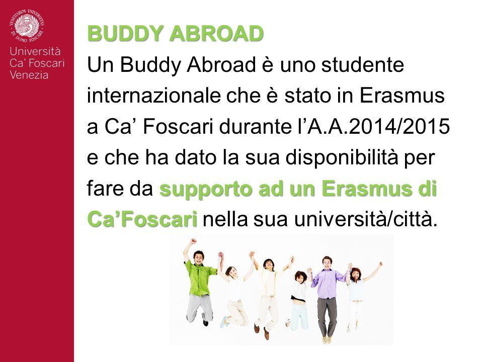 BUDDY ABROAD Un Buddy Abroad è uno studente internazionale che è stato in Erasmus a Ca' Foscari durante l'A.A.2014/2015 e che ha dato la sua disponibilità per supporto ad un Erasmus di fare da supporto ad un Erasmus di Ca'Foscari Ca'Foscari nella sua università/città.