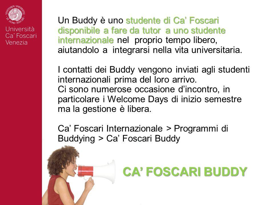 CA' FOSCARI BUDDY studente di Ca' Foscari disponibile a fare da tutor a uno studente internazionale Un Buddy è uno studente di Ca' Foscari disponibile a fare da tutor a uno studente internazionale nel proprio tempo libero, aiutandolo a integrarsi nella vita universitaria.