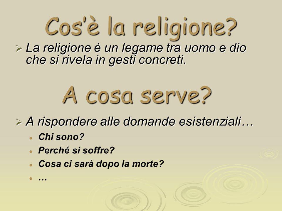 Cos'è la religione?  La religione è un legame tra uomo e dio che si rivela in gesti concreti.  A rispondere alle domande esistenziali… Chi sono? Per