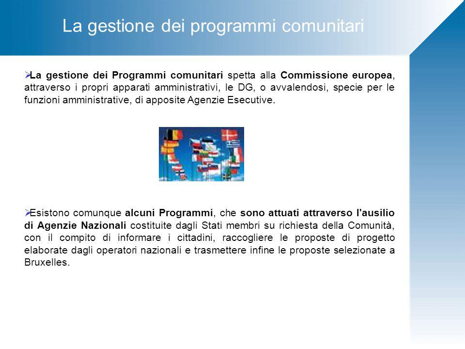 La gestione dei programmi comunitari  La gestione dei Programmi comunitari spetta alla Commissione europea, attraverso i propri apparati amministrativi, le DG, o avvalendosi, specie per le funzioni amministrative, di apposite Agenzie Esecutive.