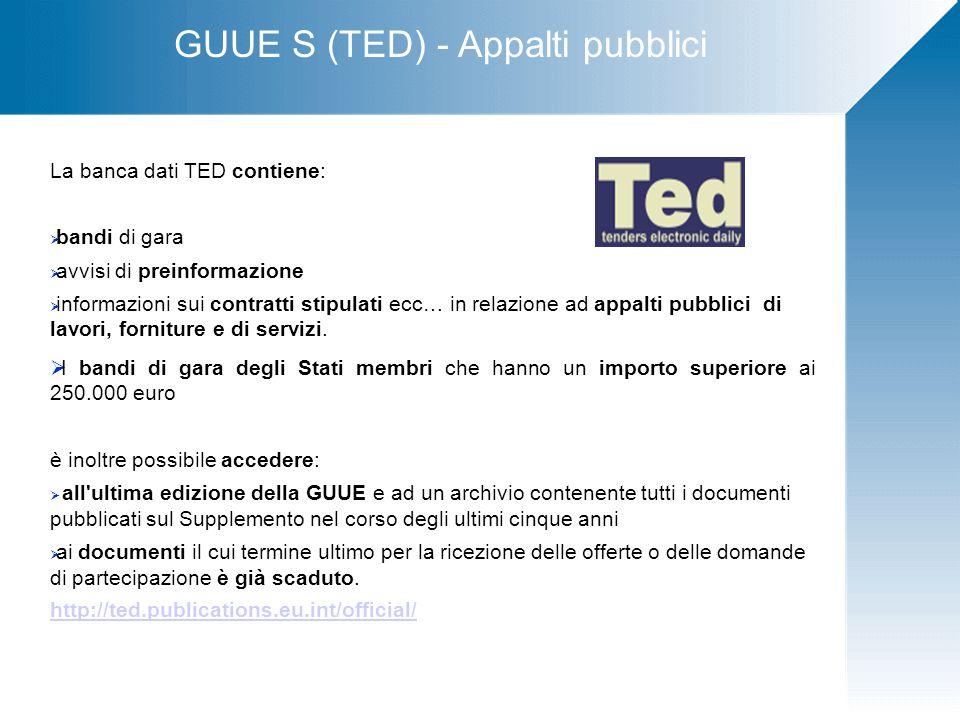 GUUE S (TED) - Appalti pubblici La banca dati TED contiene:  bandi di gara  avvisi di preinformazione  informazioni sui contratti stipulati ecc… in relazione ad appalti pubblici di lavori, forniture e di servizi.