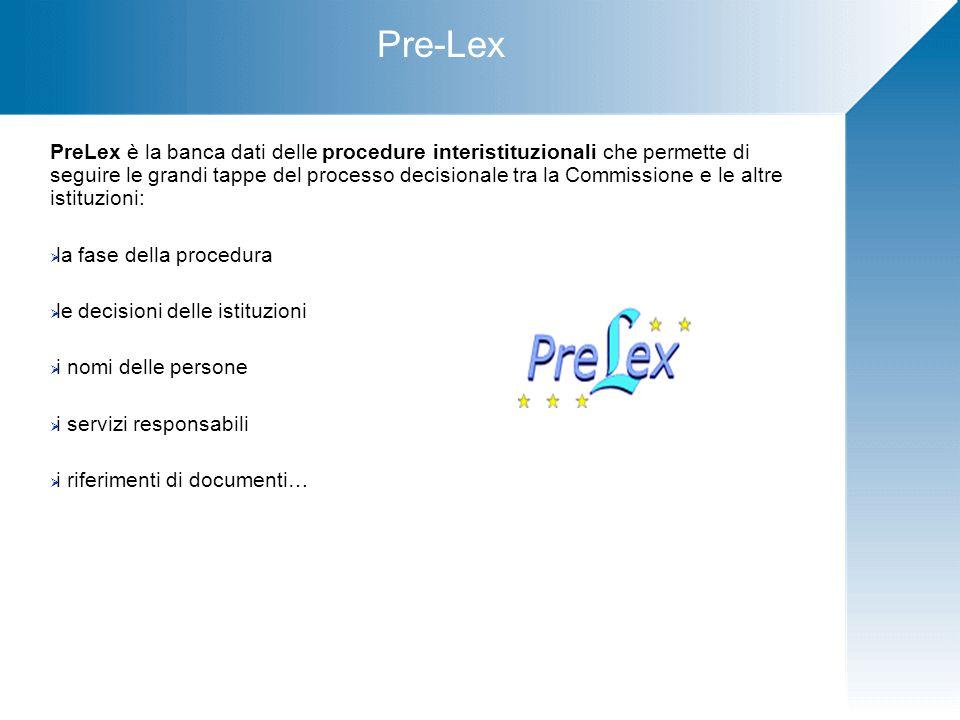 Pre-Lex PreLex è la banca dati delle procedure interistituzionali che permette di seguire le grandi tappe del processo decisionale tra la Commissione e le altre istituzioni:  la fase della procedura  le decisioni delle istituzioni  i nomi delle persone  i servizi responsabili  i riferimenti di documenti…