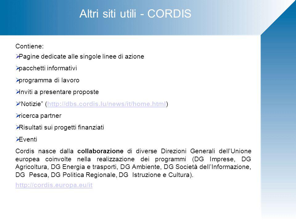 Altri siti utili - CORDIS Contiene:  Pagine dedicate alle singole linee di azione  pacchetti informativi  programma di lavoro  Inviti a presentare proposte  Notizie (http://dbs.cordis.lu/news/it/home.html)http://dbs.cordis.lu/news/it/home.html  ricerca partner  Risultati sui progetti finanziati  Eventi Cordis nasce dalla collaborazione di diverse Direzioni Generali dell'Unione europea coinvolte nella realizzazione dei programmi (DG Imprese, DG Agricoltura, DG Energia e trasporti, DG Ambiente, DG Società dell'Informazione, DG Pesca, DG Politica Regionale, DG Istruzione e Cultura).