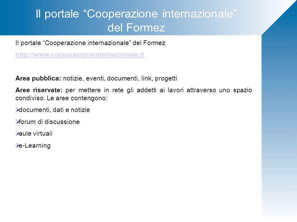 Il portale Cooperazione internazionale del Formez http://www.cooperazioneinternazionale.it Area pubblica: notizie, eventi, documenti, link, progetti Aree riservate: per mettere in rete gli addetti ai lavori attraverso uno spazio condiviso.