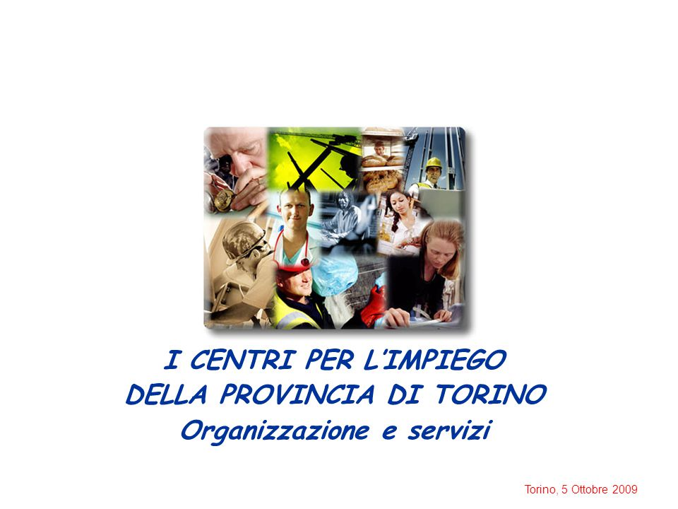 Torino, 5 Ottobre 2009 I CENTRI PER L'IMPIEGO DELLA PROVINCIA DI TORINO Organizzazione e servizi