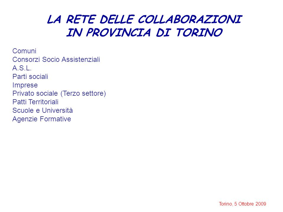 Torino, 5 Ottobre 2009 LA RETE DELLE COLLABORAZIONI IN PROVINCIA DI TORINO Comuni Consorzi Socio Assistenziali A.S.L. Parti sociali Imprese Privato so