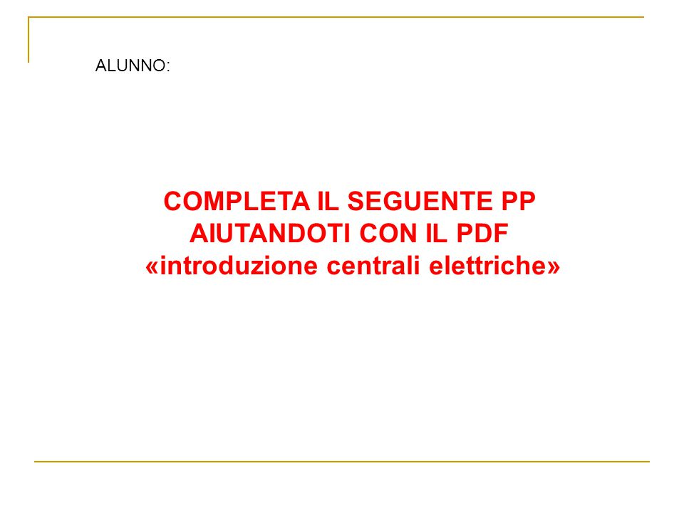 ALUNNO: COMPLETA IL SEGUENTE PP AIUTANDOTI CON IL PDF «introduzione centrali elettriche»