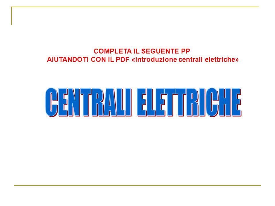COMPLETA IL SEGUENTE PP AIUTANDOTI CON IL PDF «introduzione centrali elettriche»