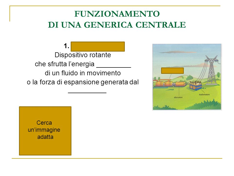FUNZIONAMENTO DI UNA GENERICA CENTRALE 1. TURBINA Dispositivo rotante che sfrutta l'energia _________ di un fluido in movimento o la forza di espansio