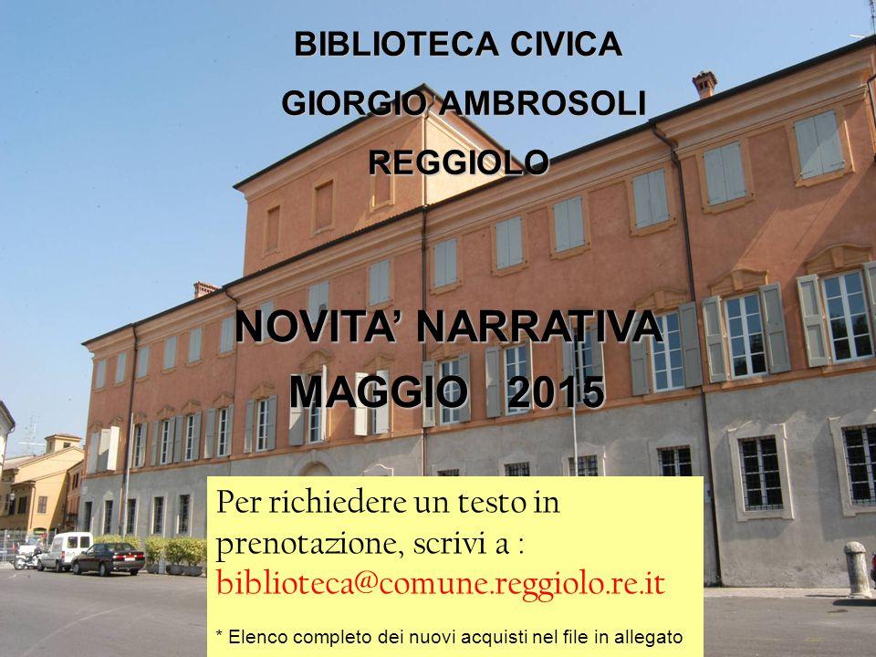 BIBLIOTECA CIVICA GIORGIO AMBROSOLI REGGIOLO Novità Narrativa BIBLIOTECA CIVICA GIORGIO AMBROSOLI GIORGIO AMBROSOLIREGGIOLO Per richiedere un testo in prenotazione, scrivi a : biblioteca@comune.reggiolo.re.it * Elenco completo dei nuovi acquisti nel file in allegato NOVITA' NARRATIVA MAGGIO 2015
