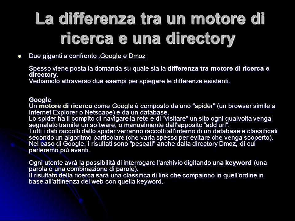 La differenza tra un motore di ricerca e una directory La differenza tra un motore di ricerca e una directory Due giganti a confronto :Google e Dmoz Spesso viene posta la domanda su quale sia la differenza tra motore di ricerca e directory.