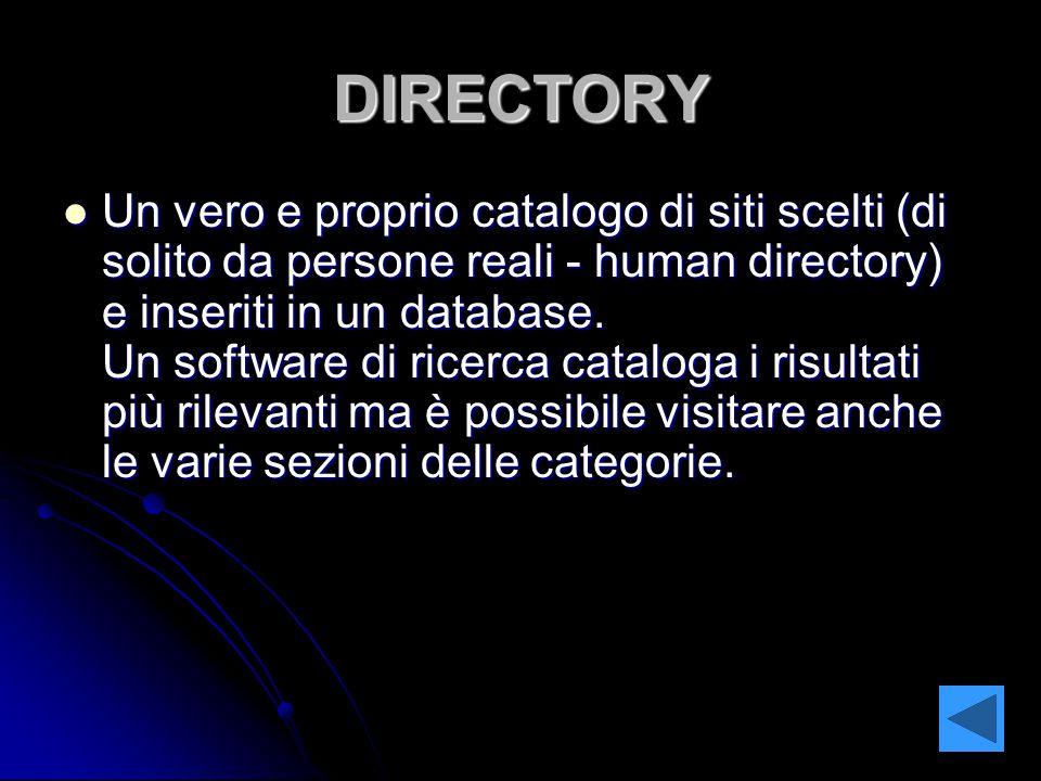 DIRECTORY Un vero e proprio catalogo di siti scelti (di solito da persone reali - human directory) e inseriti in un database.