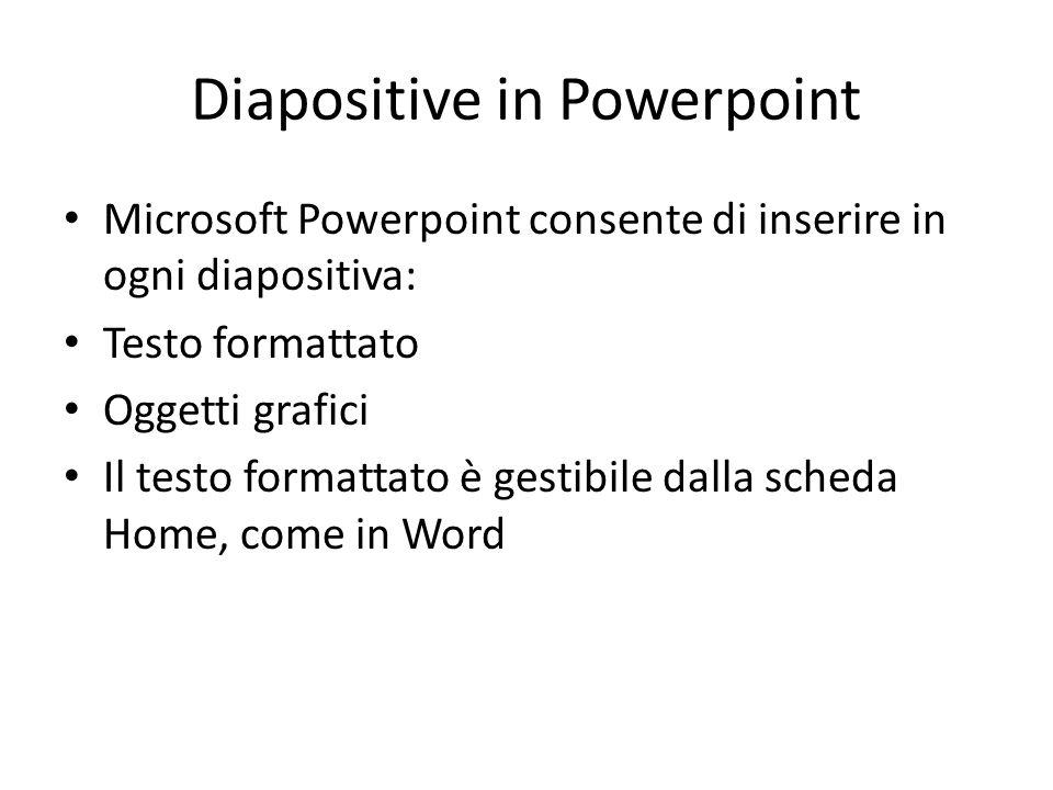 Diapositive in Powerpoint Microsoft Powerpoint consente di inserire in ogni diapositiva: Testo formattato Oggetti grafici Il testo formattato è gestib