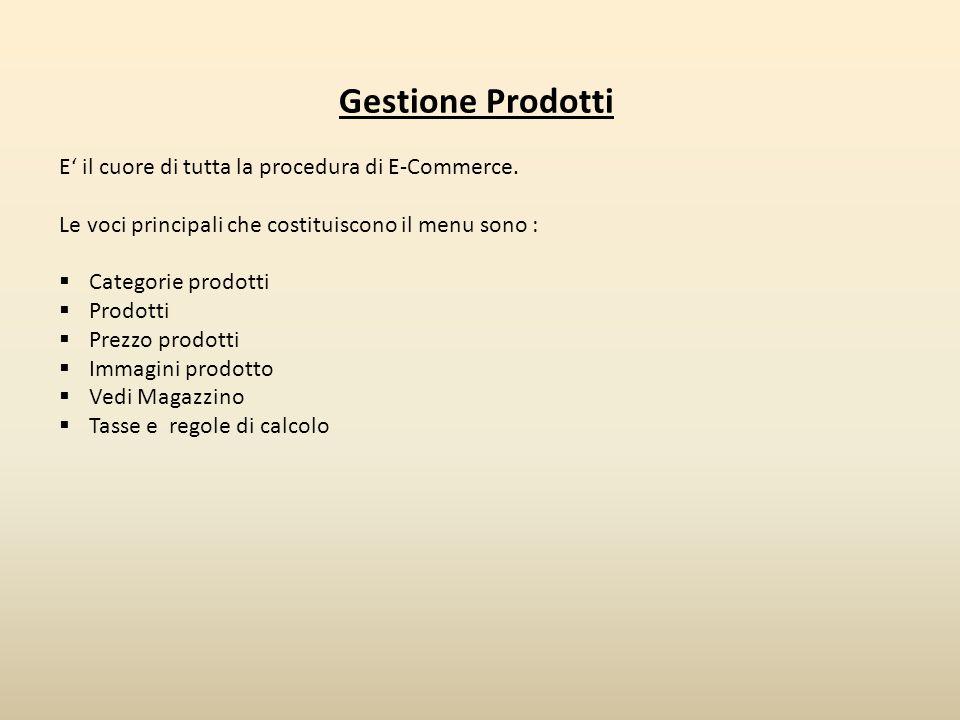 Gestione Prodotti E' il cuore di tutta la procedura di E-Commerce. Le voci principali che costituiscono il menu sono :  Categorie prodotti  Prodotti