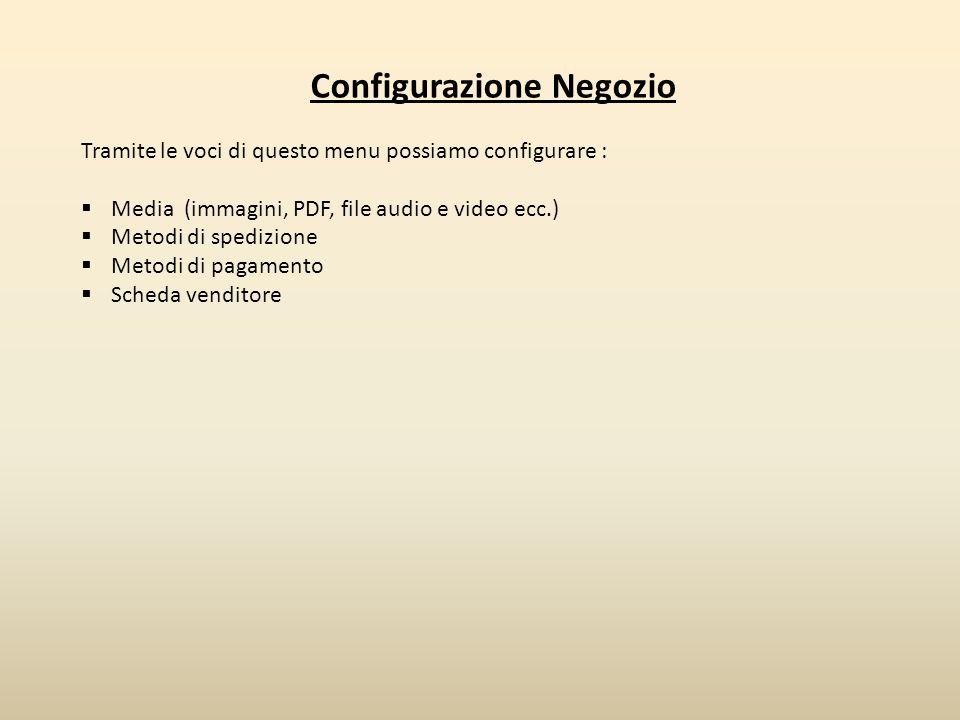 Configurazione Negozio Tramite le voci di questo menu possiamo configurare :  Media (immagini, PDF, file audio e video ecc.)  Metodi di spedizione 
