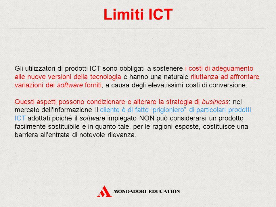 Limiti ICT Gli utilizzatori di prodotti ICT sono obbligati a sostenere i costi di adeguamento alle nuove versioni della tecnologia e hanno una naturale riluttanza ad affrontare variazioni dei software forniti, a causa degli elevatissimi costi di conversione.