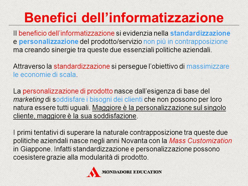 Benefici dell'informatizzazione Il beneficio dell'informatizzazione si evidenzia nella standardizzazione e personalizzazione del prodotto/servizio non più in contrapposizione ma creando sinergie tra queste due essenziali politiche aziendali.
