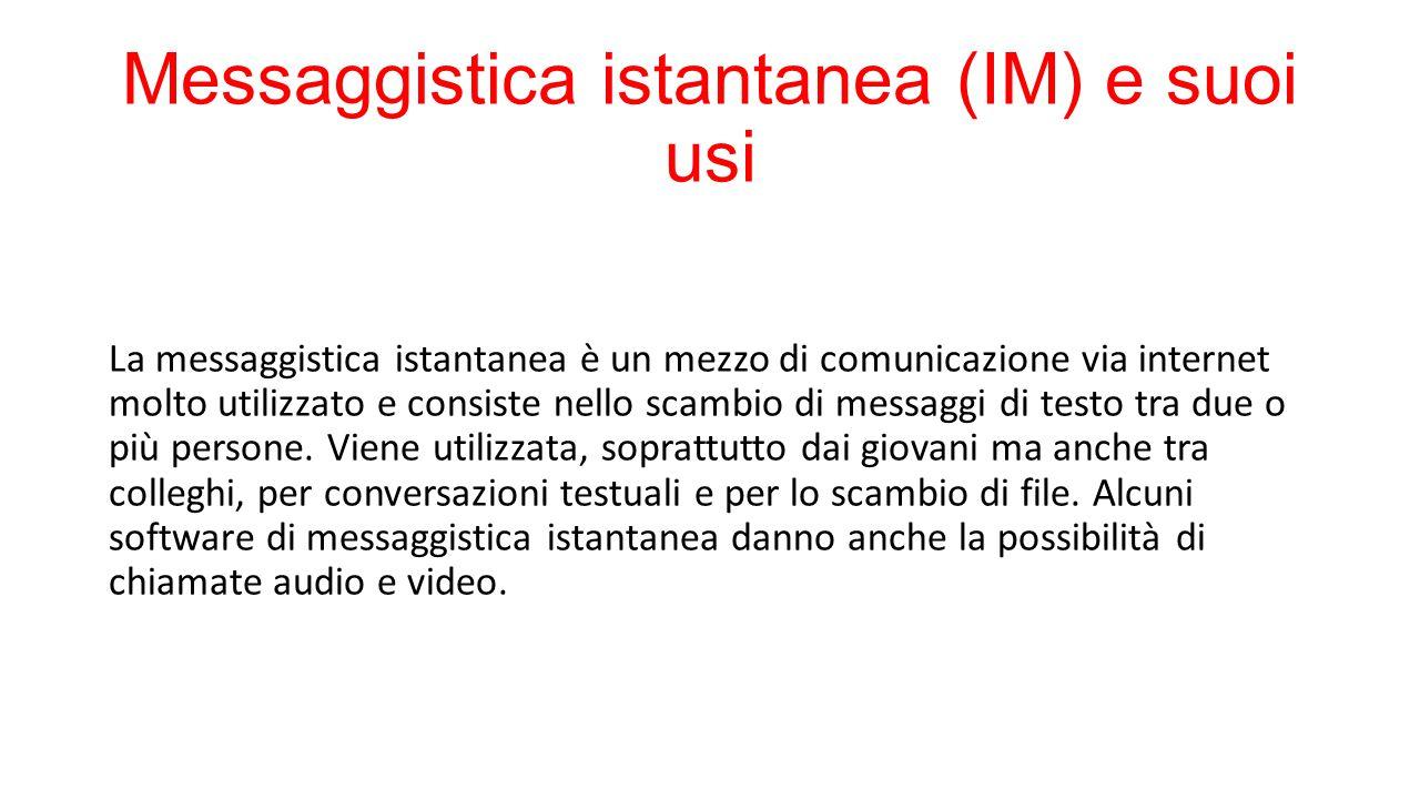 Messaggistica istantanea (IM) e suoi usi La messaggistica istantanea è un mezzo di comunicazione via internet molto utilizzato e consiste nello scambio di messaggi di testo tra due o più persone.