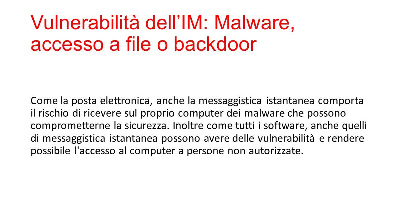 Vulnerabilità dell'IM: Malware, accesso a file o backdoor Come la posta elettronica, anche la messaggistica istantanea comporta il rischio di ricevere sul proprio computer dei malware che possono comprometterne la sicurezza.
