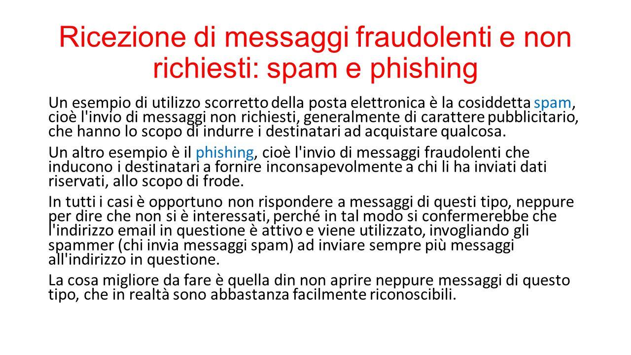 Ricezione di messaggi fraudolenti e non richiesti: spam e phishing Un esempio di utilizzo scorretto della posta elettronica è la cosiddetta spam, cioè