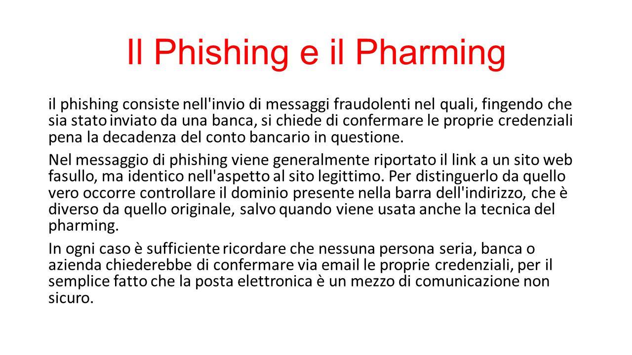 Il Phishing e il Pharming il phishing consiste nell invio di messaggi fraudolenti nel quali, fingendo che sia stato inviato da una banca, si chiede di confermare le proprie credenziali pena la decadenza del conto bancario in questione.