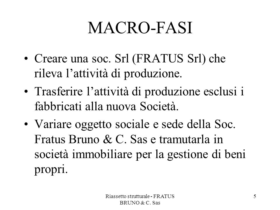 Riassetto strutturale - FRATUS BRUNO & C. Sas 5 MACRO-FASI Creare una soc. Srl (FRATUS Srl) che rileva l'attività di produzione. Trasferire l'attività