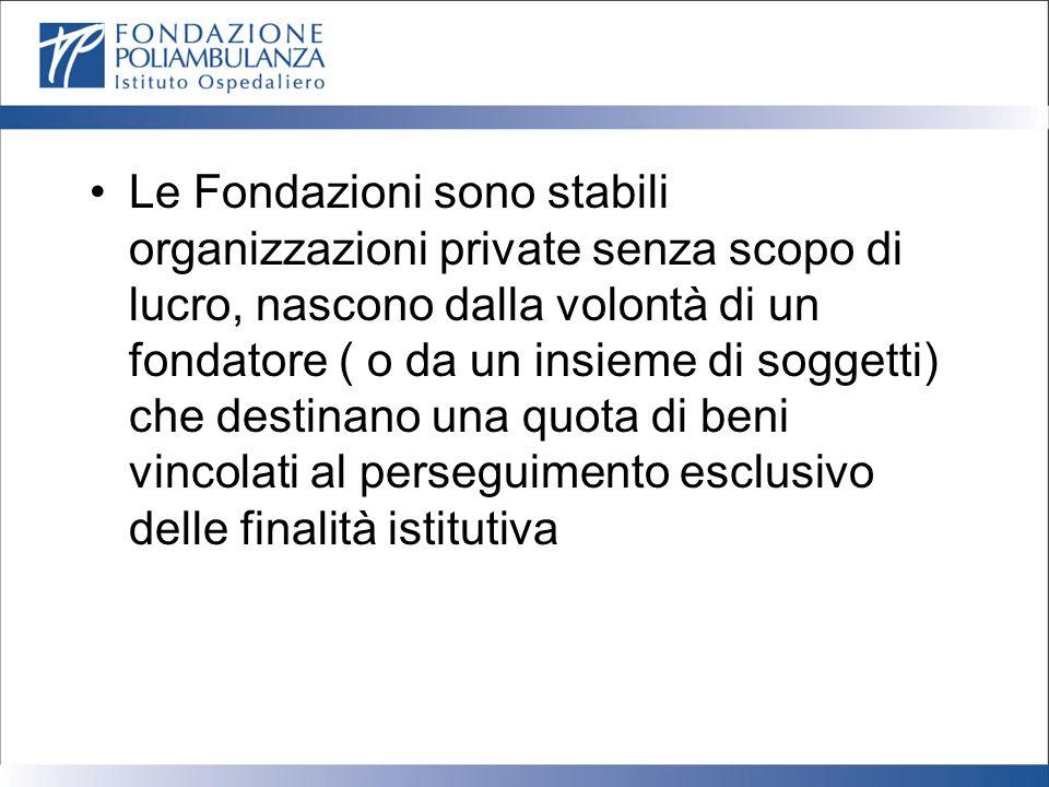 Le Fondazioni sono stabili organizzazioni private senza scopo di lucro, nascono dalla volontà di un fondatore ( o da un insieme di soggetti) che destinano una quota di beni vincolati al perseguimento esclusivo delle finalità istitutiva