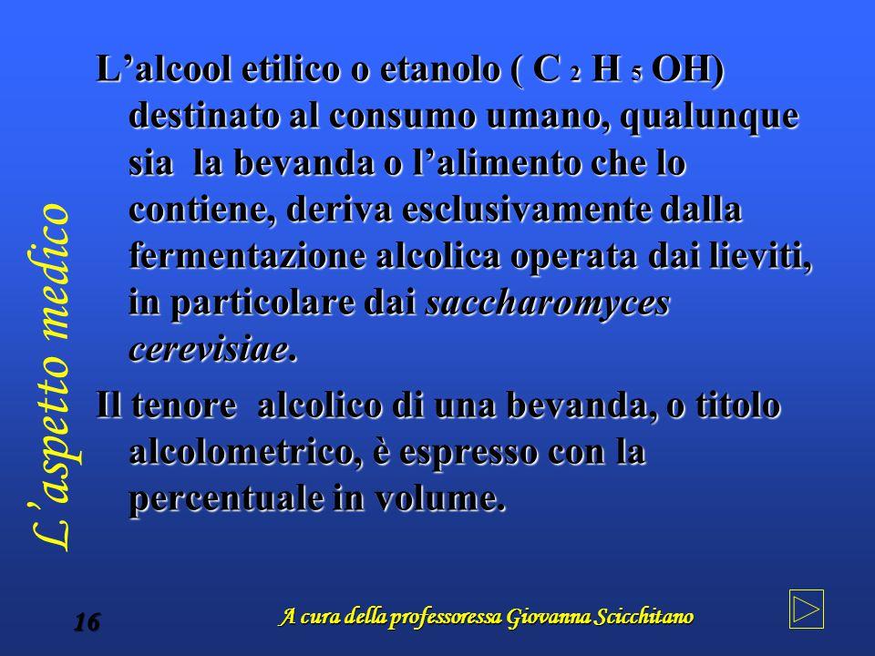 A cura della professoressa Giovanna Scicchitano 16 L'alcool etilico o etanolo ( C 2H 5OH) destinato al consumo umano, qualunque sia la bevanda o l'ali