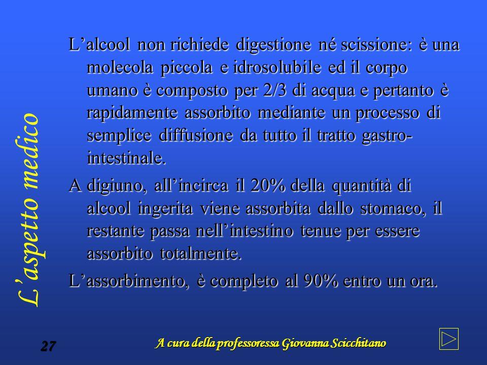 A cura della professoressa Giovanna Scicchitano 27 L'alcool non richiede digestione né scissione: è una molecola piccola e idrosolubile ed il corpo um