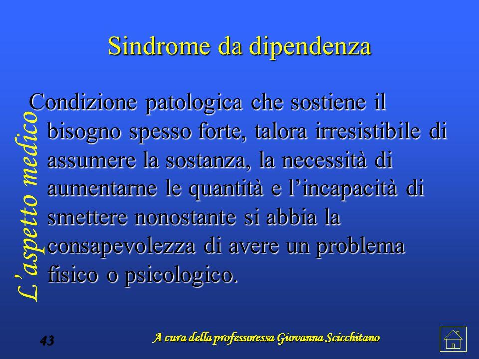 A cura della professoressa Giovanna Scicchitano 43 Sindrome da dipendenza Condizione patologica che sostiene il bisogno spesso forte, talora irresisti