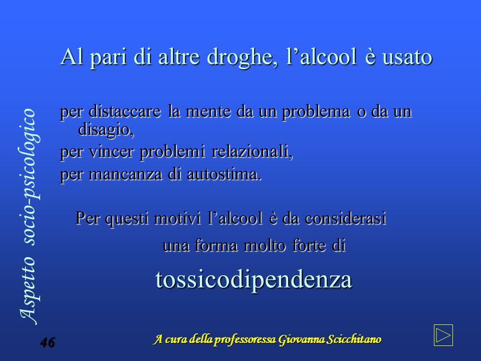 A cura della professoressa Giovanna Scicchitano 46 Al pari di altre droghe, l'alcool è usato per distaccare la mente da un problema o da un disagio, p