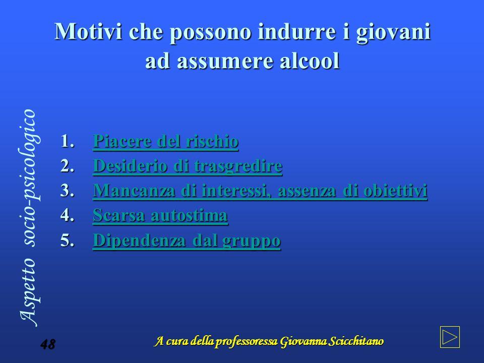 A cura della professoressa Giovanna Scicchitano 48 Motivi che possono indurre i giovani ad assumere alcool 1.Piacere 1.Piacere Piacere del rischio 2.D