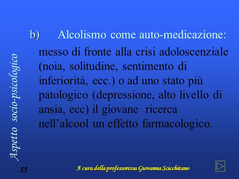 A cura della professoressa Giovanna Scicchitano 55 b) Alcolismo come auto-medicazione: messo di fronte alla crisi adoloscenziale (noia, solitudine, se