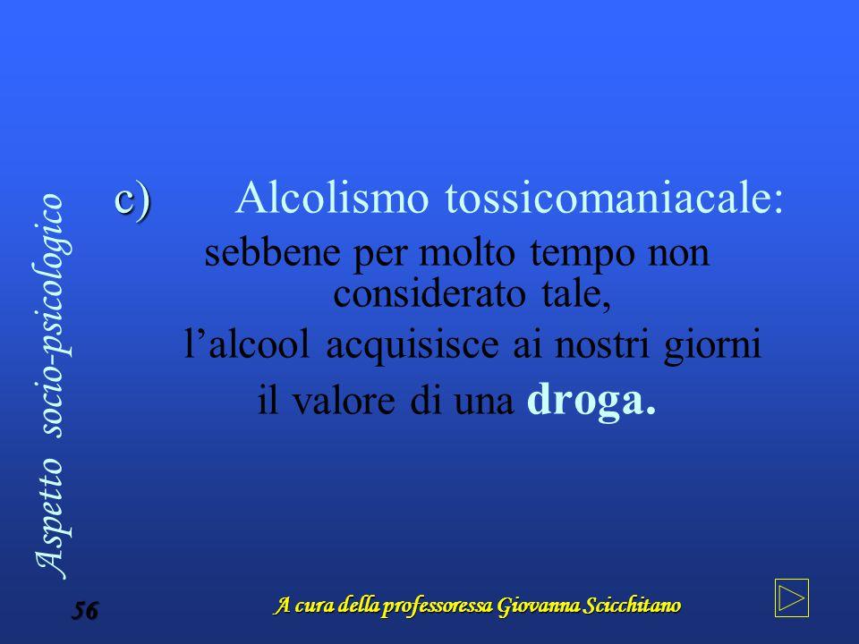A cura della professoressa Giovanna Scicchitano 56 c) Alcolismo tossicomaniacale: sebbene per molto tempo non considerato tale, l'alcool acquisisce ai