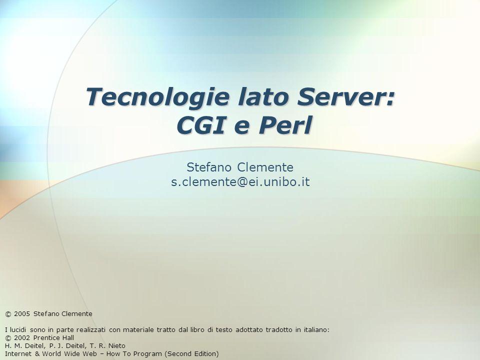 Tecnologie lato Server: CGI e Perl © 2005 Stefano Clemente I lucidi sono in parte realizzati con materiale tratto dal libro di testo adottato tradotto in italiano: © 2002 Prentice Hall H.