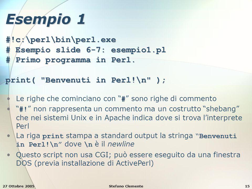 27 Ottobre 2005Stefano Clemente15 Esempio 1 #!c:\perl\bin\perl.exe # Esempio slide 6-7: esempio1.pl # Primo programma in Perl.