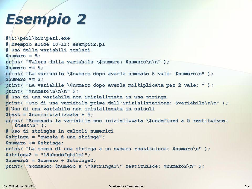 27 Ottobre 2005Stefano Clemente19 Esempio 2 #!c:\perl\bin\perl.exe # Esempio slide 10-11: esempio2.pl # Uso delle variabili scalari.