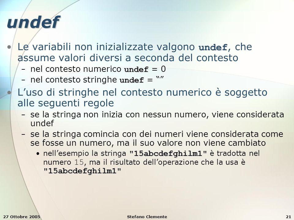 27 Ottobre 2005Stefano Clemente21 undef undefLe variabili non inizializzate valgono undef, che assume valori diversi a seconda del contesto undef − nel contesto numerico undef = 0 undef − nel contesto stringhe undef = L'uso di stringhe nel contesto numerico è soggetto alle seguenti regole − se la stringa non inizia con nessun numero, viene considerata undef − se la stringa comincia con dei numeri viene considerata come se fosse un numero, ma il suo valore non viene cambiato 15abcdefghilm1 15abcdefghilm1 nell'esempio la stringa 15abcdefghilm1 è tradotta nel numero 15, ma il risultato dell'operazione che la usa è 15abcdefghilm1