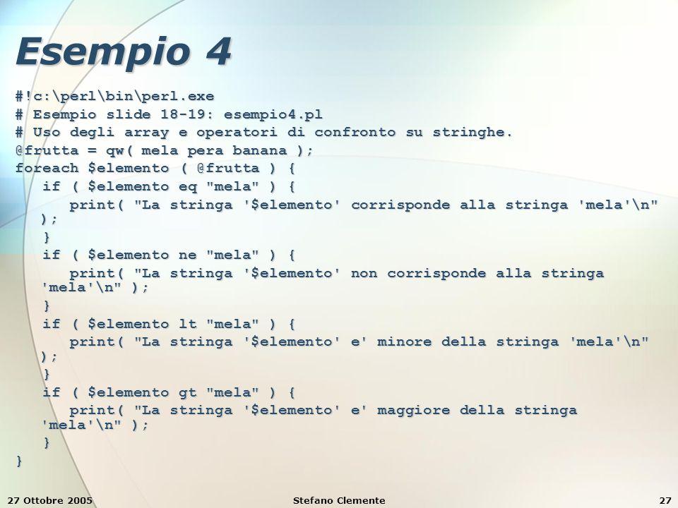 27 Ottobre 2005Stefano Clemente27 Esempio 4 #!c:\perl\bin\perl.exe # Esempio slide 18-19: esempio4.pl # Uso degli array e operatori di confronto su stringhe.