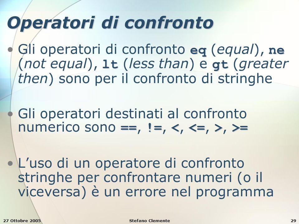 27 Ottobre 2005Stefano Clemente29 Operatori di confronto eqne ltgtGli operatori di confronto eq (equal), ne (not equal), lt (less than) e gt (greater then) sono per il confronto di stringhe ==!= >=Gli operatori destinati al confronto numerico sono ==, !=,, >= L'uso di un operatore di confronto stringhe per confrontare numeri (o il viceversa) è un errore nel programma